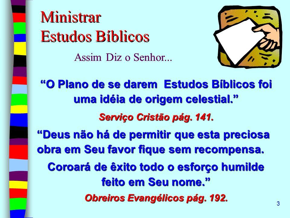 3 Ministrar Estudos Bíblicos Assim Diz o Senhor... O Plano de se darem Estudos Bíblicos foi uma idéia de origem celestial. Serviço Cristão pág. 141. D