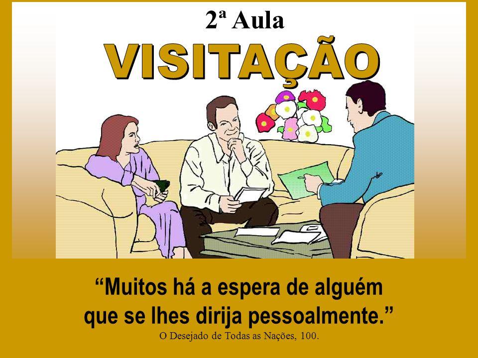 VISITAÇÃO 1 20 Muitos há a espera de alguém que se lhes dirija pessoalmente. O Desejado de Todas as Nações, 100. 2ª Aula