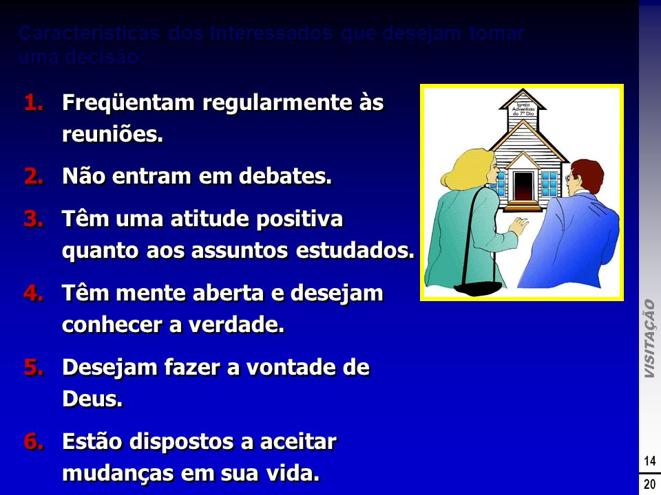 VISITAÇÃO 14 20 Características dos Interessados que desejam tomar uma decisão: 1.Freqüentam regularmente às reuniões. 2.Não entram em debates. 3.Têm