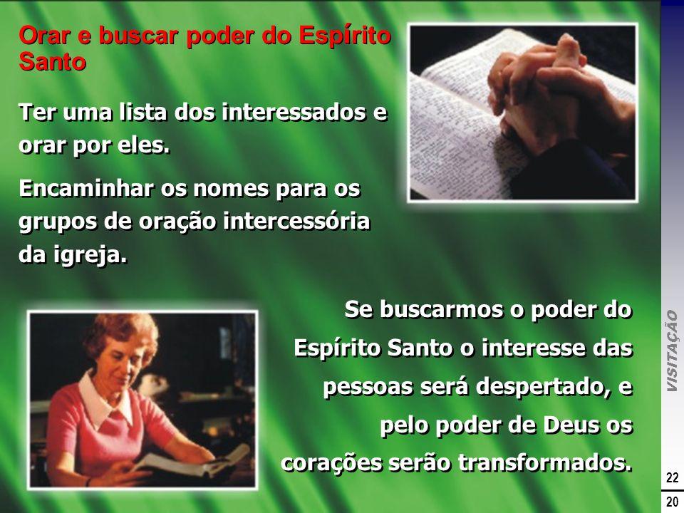 VISITAÇÃO 22 20 Orar e buscar poder do Esp í rito Santo Ter uma lista dos interessados e orar por eles. Encaminhar os nomes para os grupos de oração i