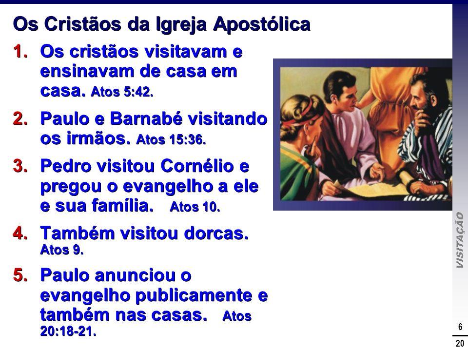 VISITAÇÃO 6 20 Os Cristãos da Igreja Apostólica 1.Os cristãos visitavam e ensinavam de casa em casa. Atos 5:42. 2.Paulo e Barnabé visitando os irmãos.