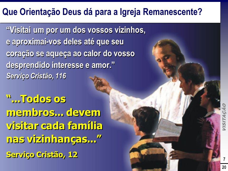 VISITAÇÃO 7 20 Que Orientação Deus dá para a Igreja Remanescente? Visitai um por um dos vossos vizinhos, e aproximai-vos deles até que seu coração se