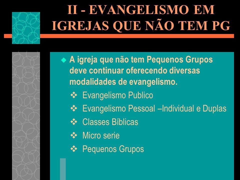 II - EVANGELISMO EM IGREJAS QUE NÃO TEM PG A igreja que não tem Pequenos Grupos deve continuar oferecendo diversas modalidades de evangelismo.