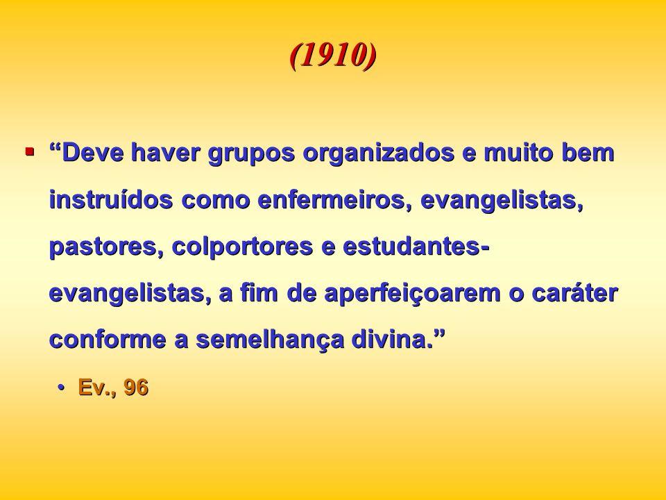 (1910) Deve haver grupos organizados e muito bem instruídos como enfermeiros, evangelistas, pastores, colportores e estudantes- evangelistas, a fim de