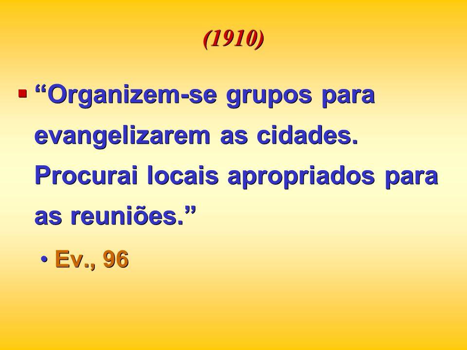 (1910) Organizem-se grupos para evangelizarem as cidades. Procurai locais apropriados para as reuniões. Ev., 96 Organizem-se grupos para evangelizarem