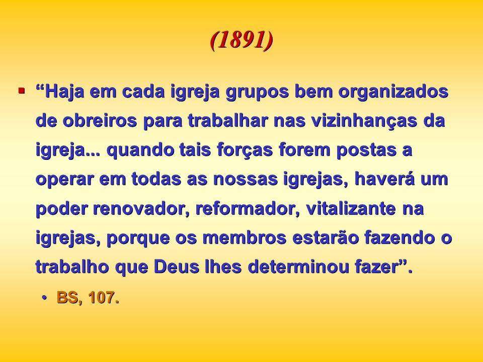(1891) Haja em cada igreja grupos bem organizados de obreiros para trabalhar nas vizinhanças da igreja... quando tais forças forem postas a operar em