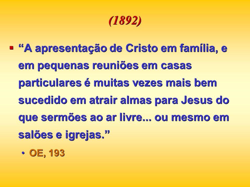 (1892) A apresentação de Cristo em família, e em pequenas reuniões em casas particulares é muitas vezes mais bem sucedido em atrair almas para Jesus d