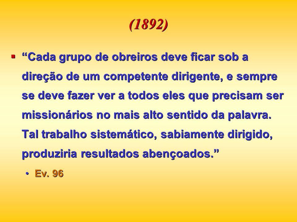 (1892) Cada grupo de obreiros deve ficar sob a direção de um competente dirigente, e sempre se deve fazer ver a todos eles que precisam ser missionári