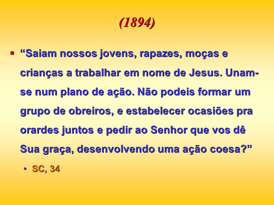 (1894) Saiam nossos jovens, rapazes, moças e crianças a trabalhar em nome de Jesus. Unam- se num plano de ação. Não podeis formar um grupo de obreiros