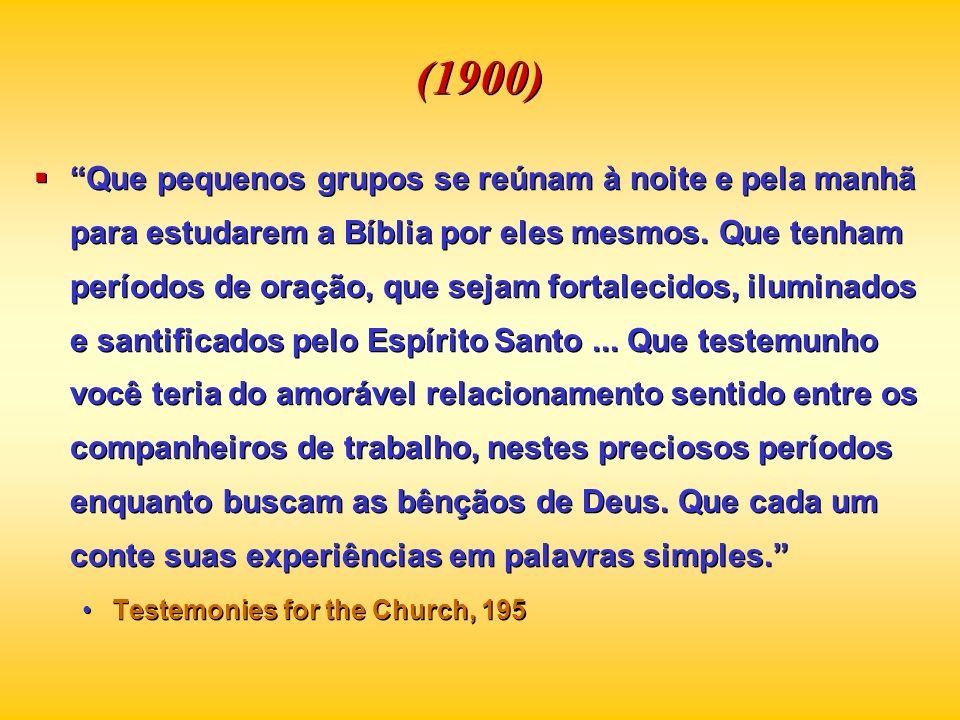 (1900) Que pequenos grupos se reúnam à noite e pela manhã para estudarem a Bíblia por eles mesmos. Que tenham períodos de oração, que sejam fortalecid