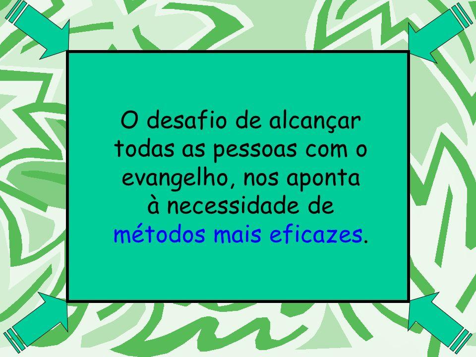 O desafio de alcançar todas as pessoas com o evangelho, nos aponta à necessidade de métodos mais eficazes.