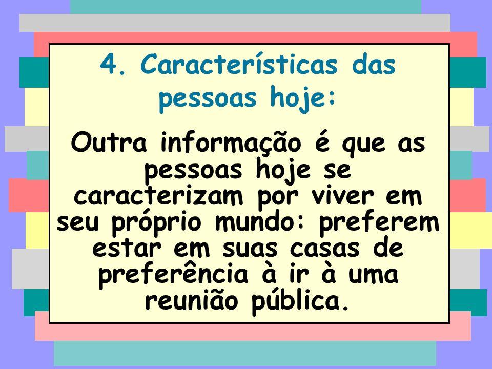 4. Características das pessoas hoje: Outra informação é que as pessoas hoje se caracterizam por viver em seu próprio mundo: preferem estar em suas cas