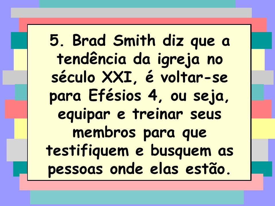 5. Brad Smith diz que a tendência da igreja no século XXI, é voltar-se para Efésios 4, ou seja, equipar e treinar seus membros para que testifiquem e