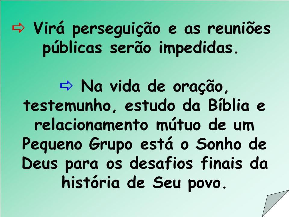 Virá perseguição e as reuniões públicas serão impedidas. Na vida de oração, testemunho, estudo da Bíblia e relacionamento mútuo de um Pequeno Grupo es
