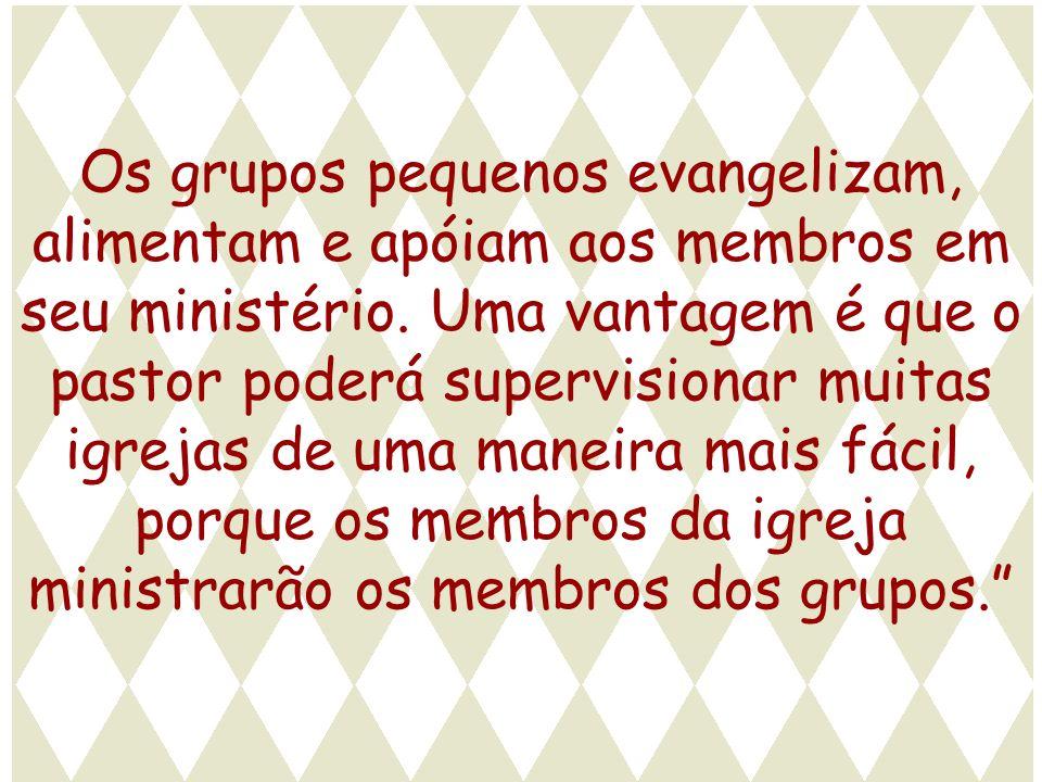 Os grupos pequenos evangelizam, alimentam e apóiam aos membros em seu ministério. Uma vantagem é que o pastor poderá supervisionar muitas igrejas de u