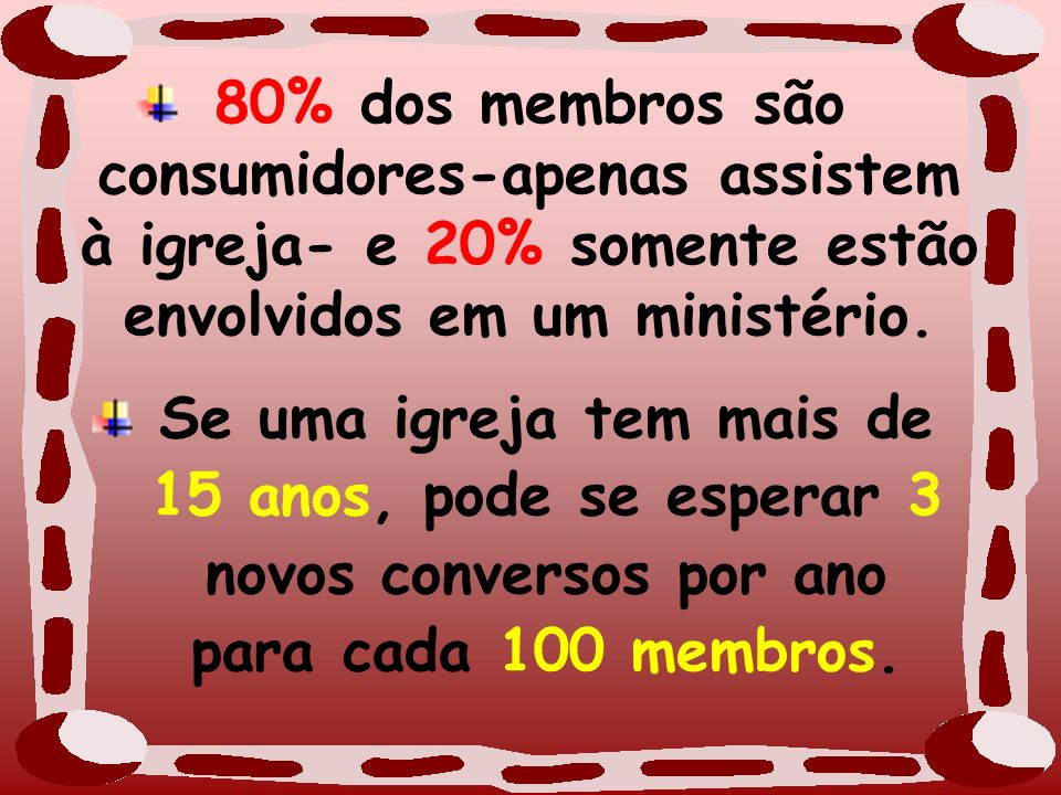 80% dos membros são consumidores-apenas assistem à igreja- e 20% somente estão envolvidos em um ministério. Se uma igreja tem mais de 15 anos, pode se