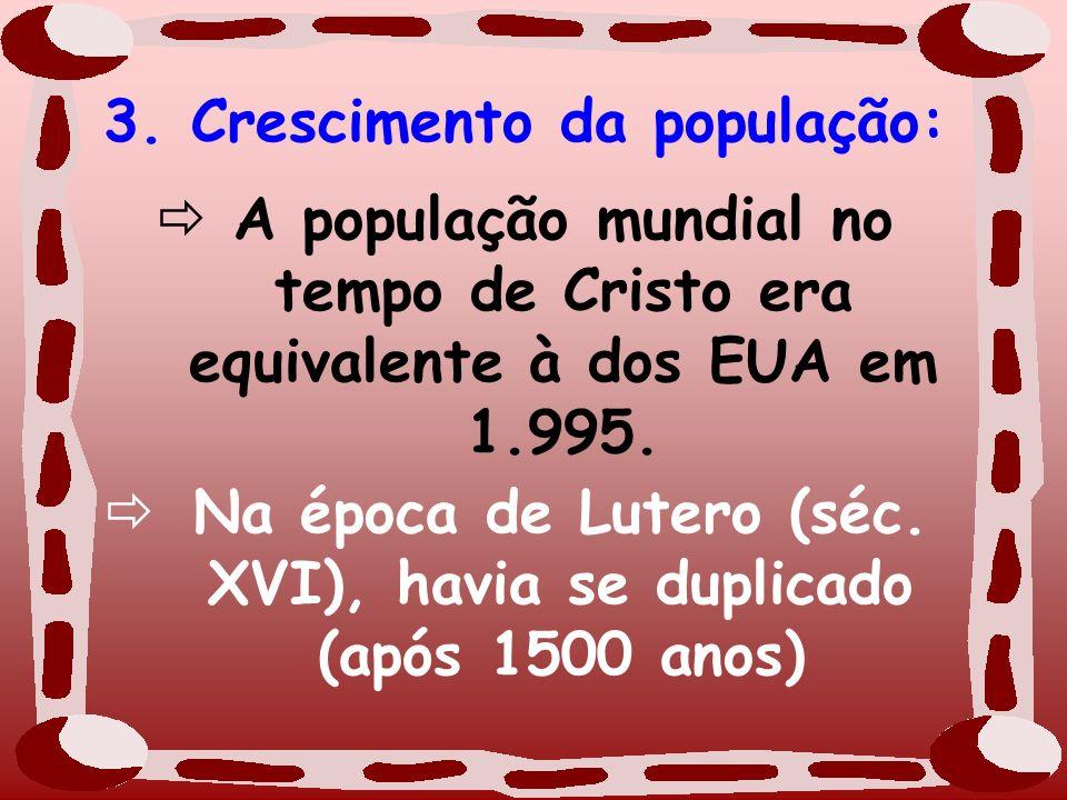 3. Crescimento da população: A população mundial no tempo de Cristo era equivalente à dos EUA em 1.995. Na época de Lutero (séc. XVI), havia se duplic