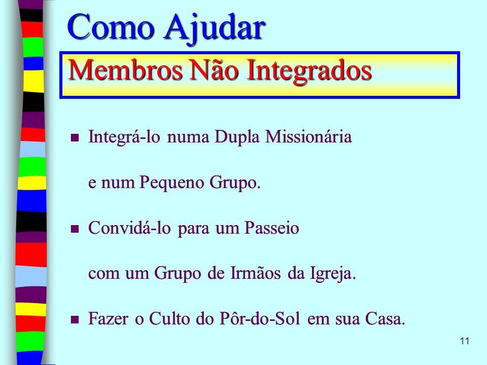 11 Membros Não Integrados Integrá-lo numa Dupla Missionária e num Pequeno Grupo. Convidá-lo para um Passeio com um Grupo de Irmãos da Igreja. Fazer o