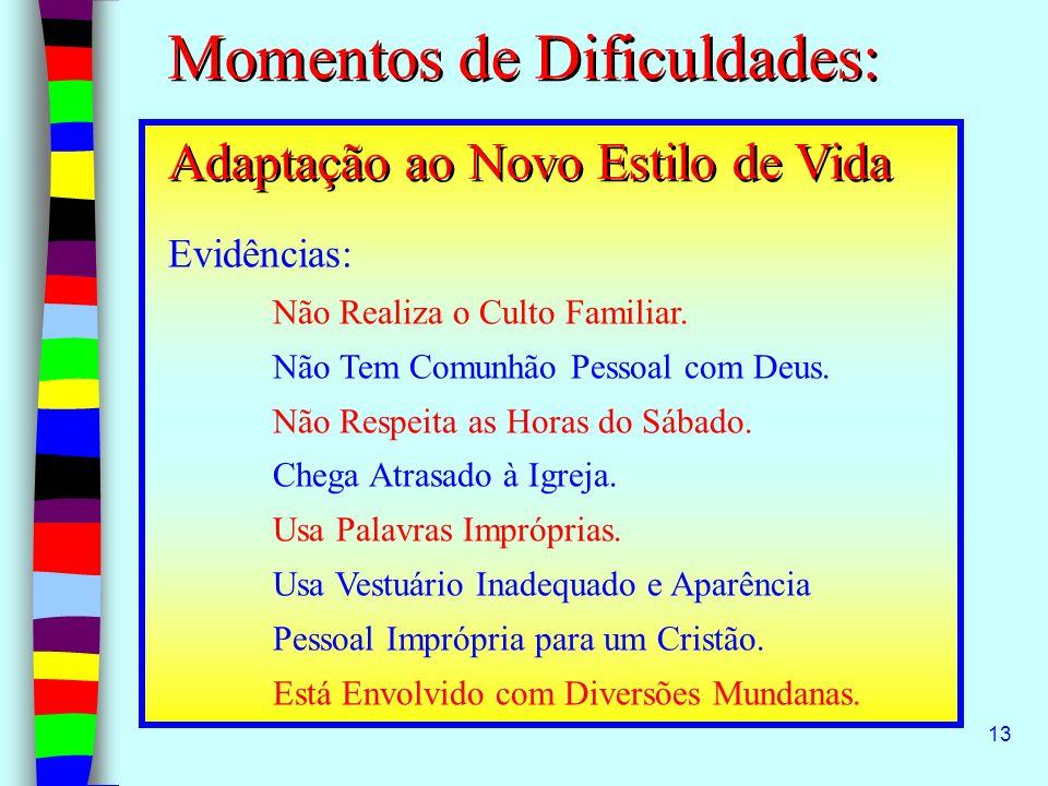 13 Momentos de Dificuldades: Adaptação ao Novo Estilo de Vida Evidências: Não Realiza o Culto Familiar. Não Tem Comunhão Pessoal com Deus. Não Respeit