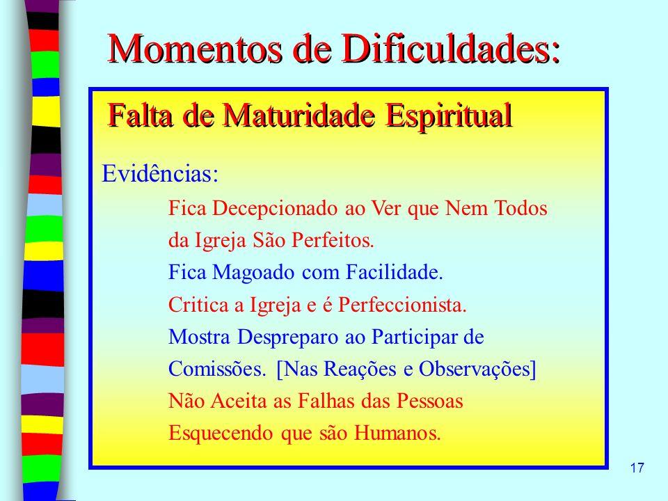 17 Momentos de Dificuldades: Falta de Maturidade Espiritual Evidências: Fica Decepcionado ao Ver que Nem Todos da Igreja São Perfeitos. Fica Magoado c