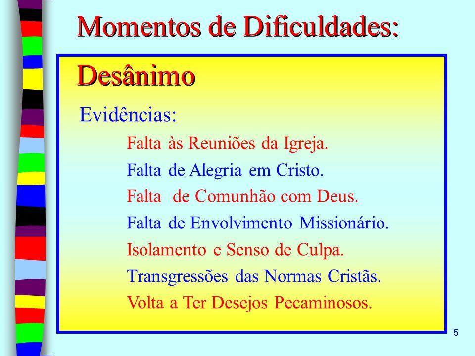 5 Momentos de Dificuldades: Desânimo Evidências: Falta às Reuniões da Igreja. Falta de Alegria em Cristo. Falta de Comunhão com Deus. Falta de Envolvi