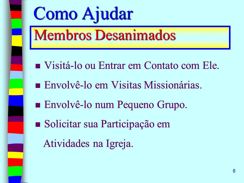 6 Membros Desanimados Visitá-lo ou Entrar em Contato com Ele. Envolvê-lo em Visitas Missionárias. Envolvê-lo num Pequeno Grupo. Solicitar sua Particip