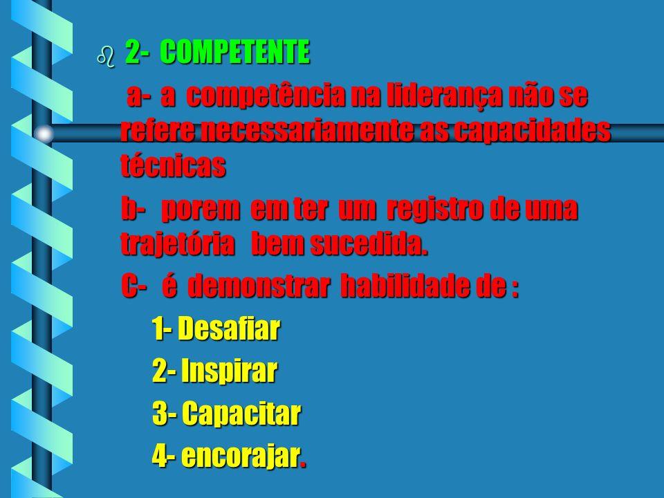 b2- COMPETENTE a- a competência na liderança não se refere necessariamente as capacidades técnicas b- porem em ter um registro de uma trajetória bem sucedida.