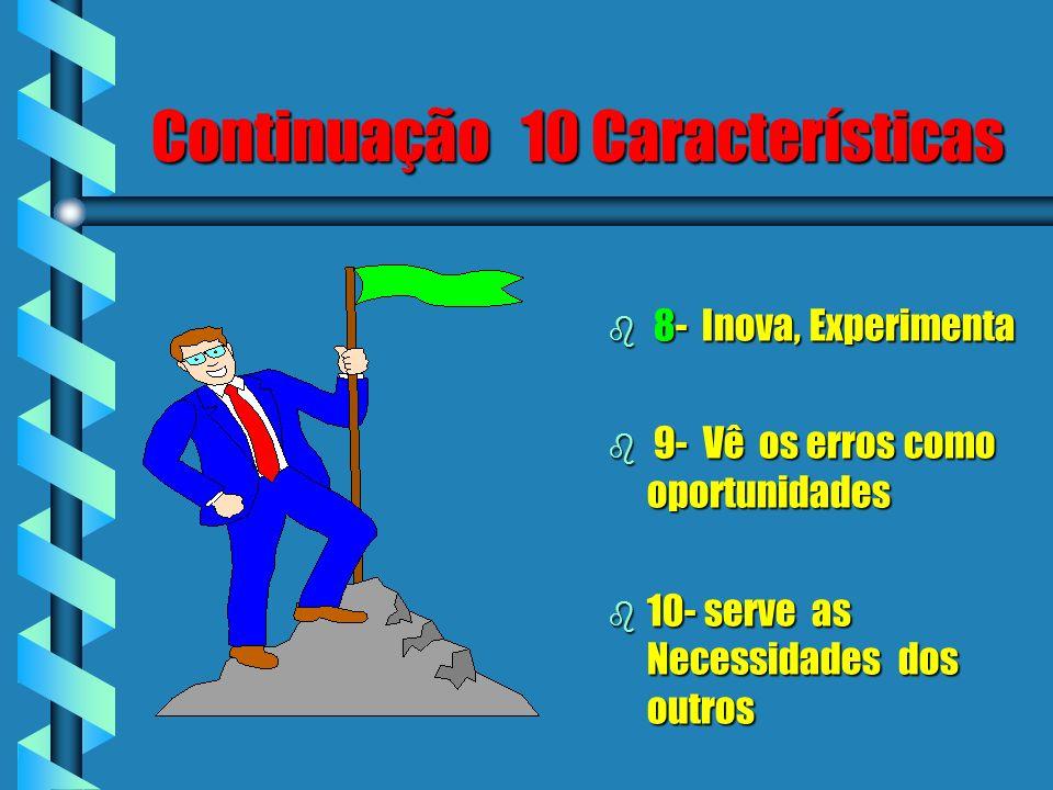 Continuação 10 Características b 8- Inova, Experimenta b 9- Vê os erros como oportunidades b 10- serve as Necessidades dos outros