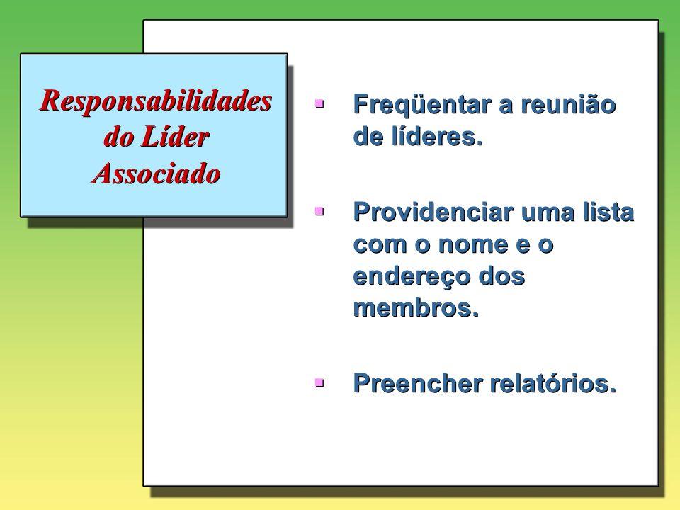 Responsabilidades do Líder Associado Freqüentar a reunião de líderes. Providenciar uma lista com o nome e o endereço dos membros. Preencher relatórios