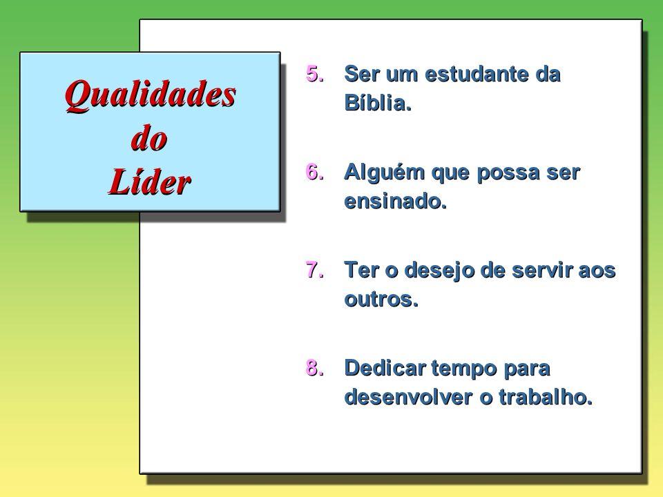 Qualidades do Líder 5.Ser um estudante da Bíblia. 6.Alguém que possa ser ensinado. 7.Ter o desejo de servir aos outros. 8.Dedicar tempo para desenvolv