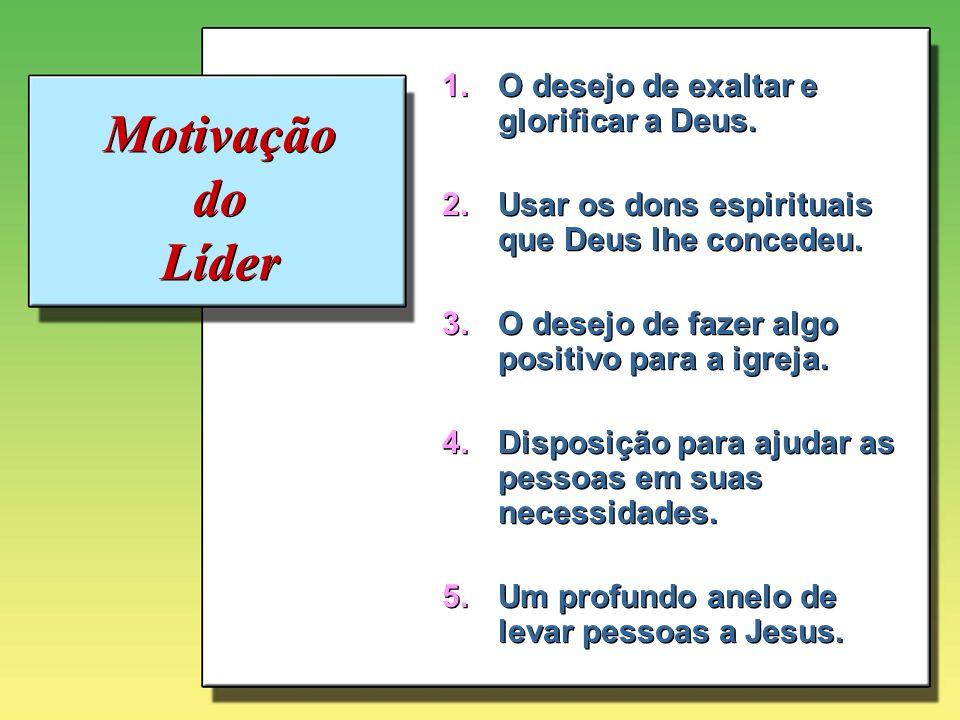 Motivação do Líder 1.O desejo de exaltar e glorificar a Deus. 2.Usar os dons espirituais que Deus lhe concedeu. 3.O desejo de fazer algo positivo para