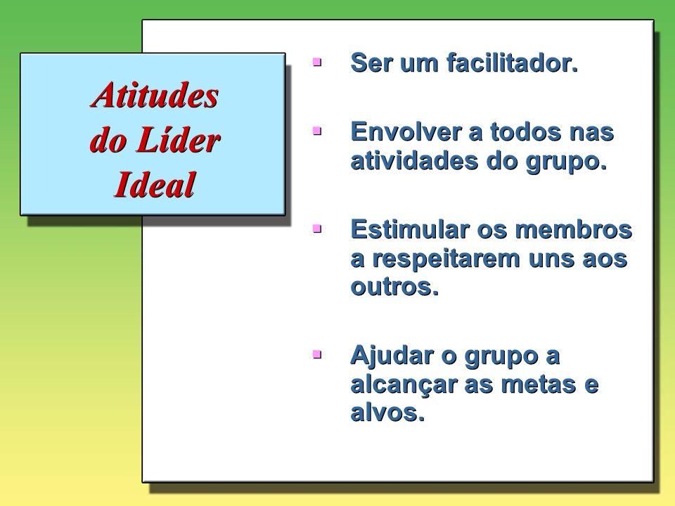 Atitudes do Líder Ideal Ser um facilitador. Envolver a todos nas atividades do grupo. Estimular os membros a respeitarem uns aos outros. Ajudar o grup