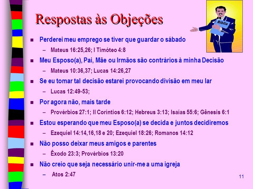 11 Respostas às Objeções n Perderei meu emprego se tiver que guardar o sábado – Mateus 16:25,26; I Timóteo 4:8 n Meu Esposo(a), Pai, Mãe ou Irmãos são