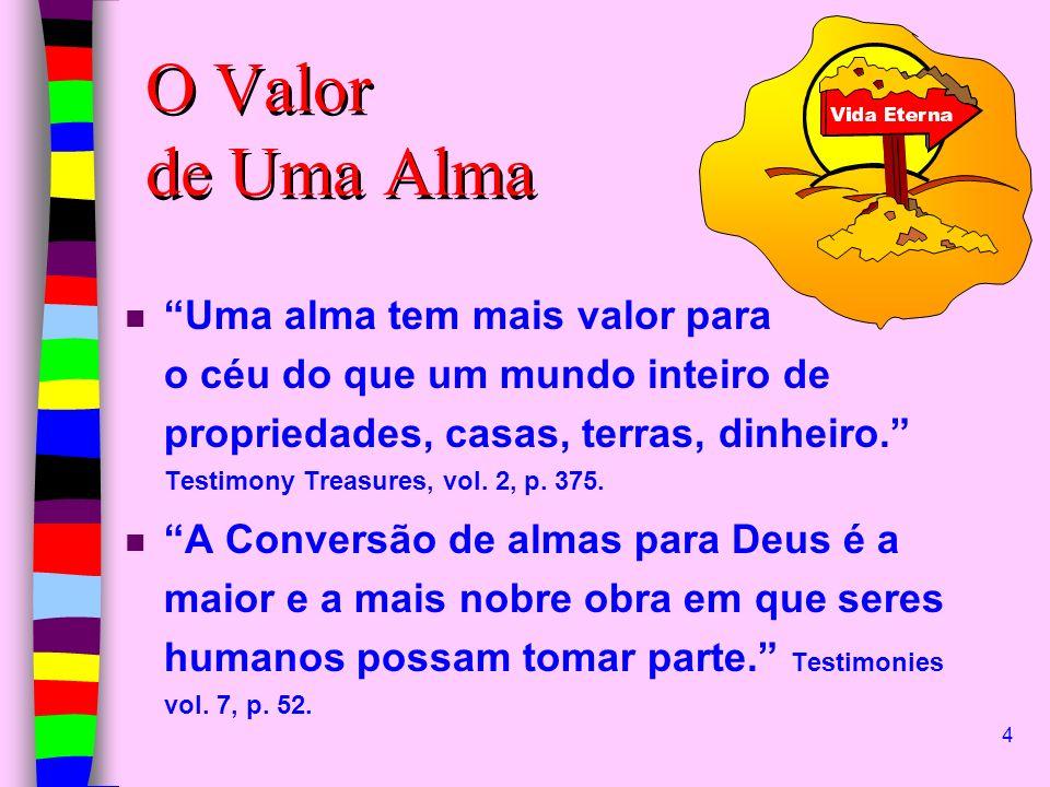 4 O Valor de Uma Alma n Uma alma tem mais valor para o céu do que um mundo inteiro de propriedades, casas, terras, dinheiro. Testimony Treasures, vol.