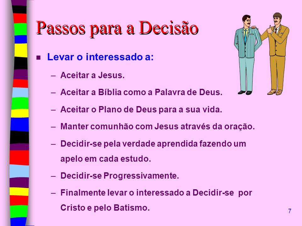 7 Passos para a Decisão n Levar o interessado a: –Aceitar a Jesus. –Aceitar a Bíblia como a Palavra de Deus. –Aceitar o Plano de Deus para a sua vida.