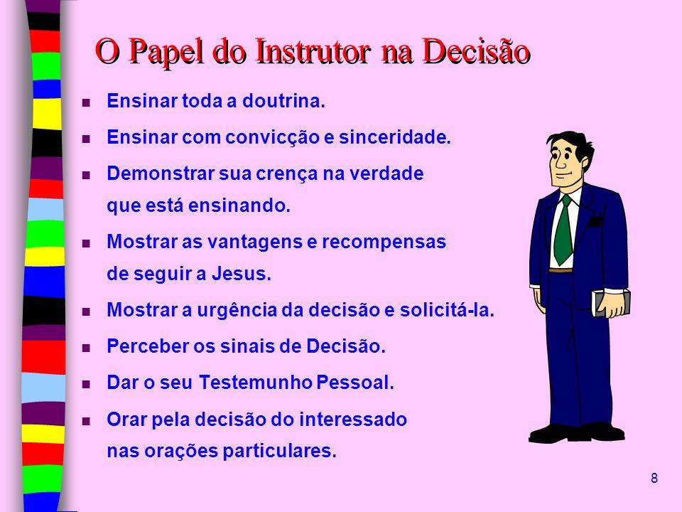 8 O Papel do Instrutor na Decisão n Ensinar toda a doutrina. n Ensinar com convicção e sinceridade. n Demonstrar sua crença na verdade que está ensina