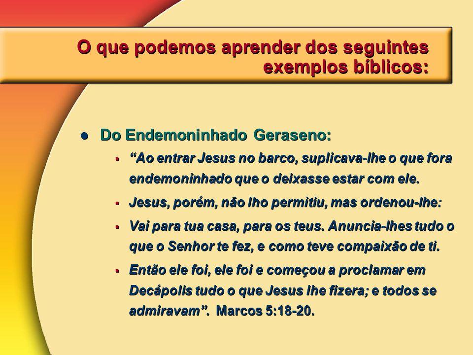 O que podemos aprender dos seguintes exemplos bíblicos: Do Endemoninhado Geraseno: Ao entrar Jesus no barco, suplicava-lhe o que fora endemoninhado qu