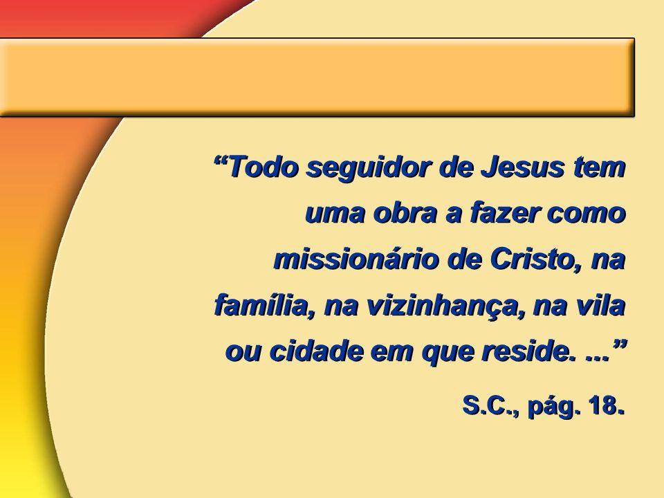 Todo seguidor de Jesus tem uma obra a fazer como missionário de Cristo, na família, na vizinhança, na vila ou cidade em que reside.... S.C., pág. 18.