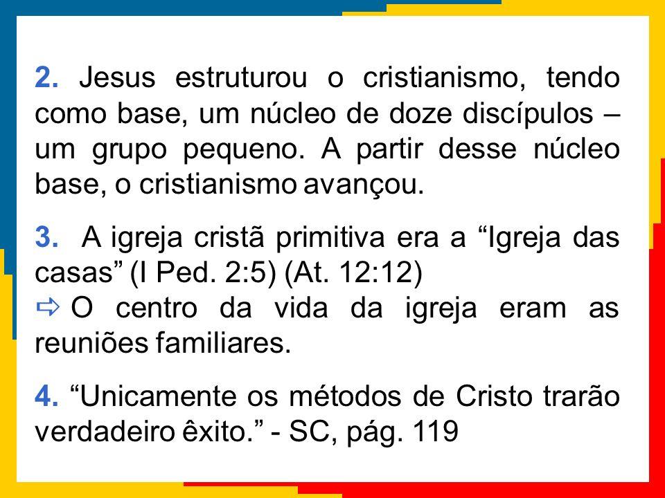 2. Jesus estruturou o cristianismo, tendo como base, um núcleo de doze discípulos – um grupo pequeno. A partir desse núcleo base, o cristianismo avanç