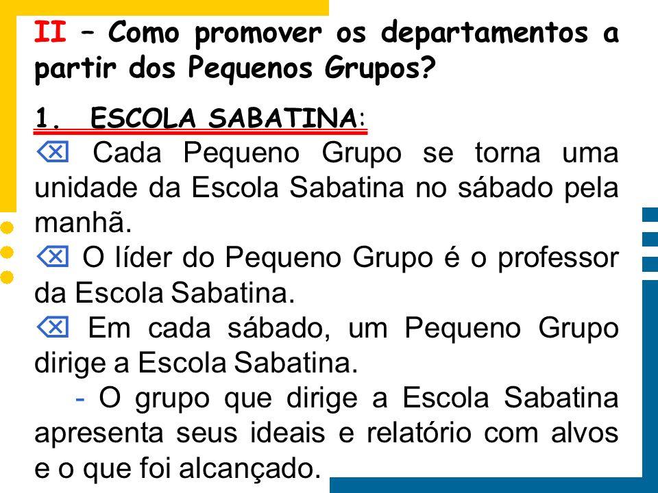 II – Como promover os departamentos a partir dos Pequenos Grupos? 1. ESCOLA SABATINA: Cada Pequeno Grupo se torna uma unidade da Escola Sabatina no sá