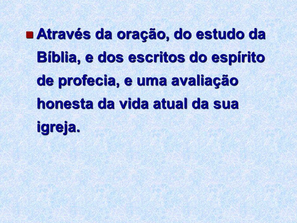 Através da oração, do estudo da Bíblia, e dos escritos do espírito de profecia, e uma avaliação honesta da vida atual da sua igreja. Através da oração