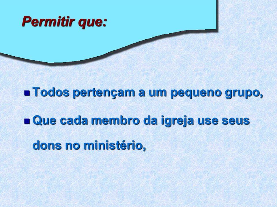 Permitir que: Todos pertençam a um pequeno grupo, Todos pertençam a um pequeno grupo, Que cada membro da igreja use seus dons no ministério, Que cada