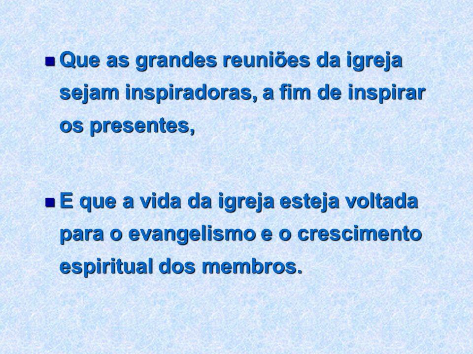 Que as grandes reuniões da igreja sejam inspiradoras, a fim de inspirar os presentes, Que as grandes reuniões da igreja sejam inspiradoras, a fim de i