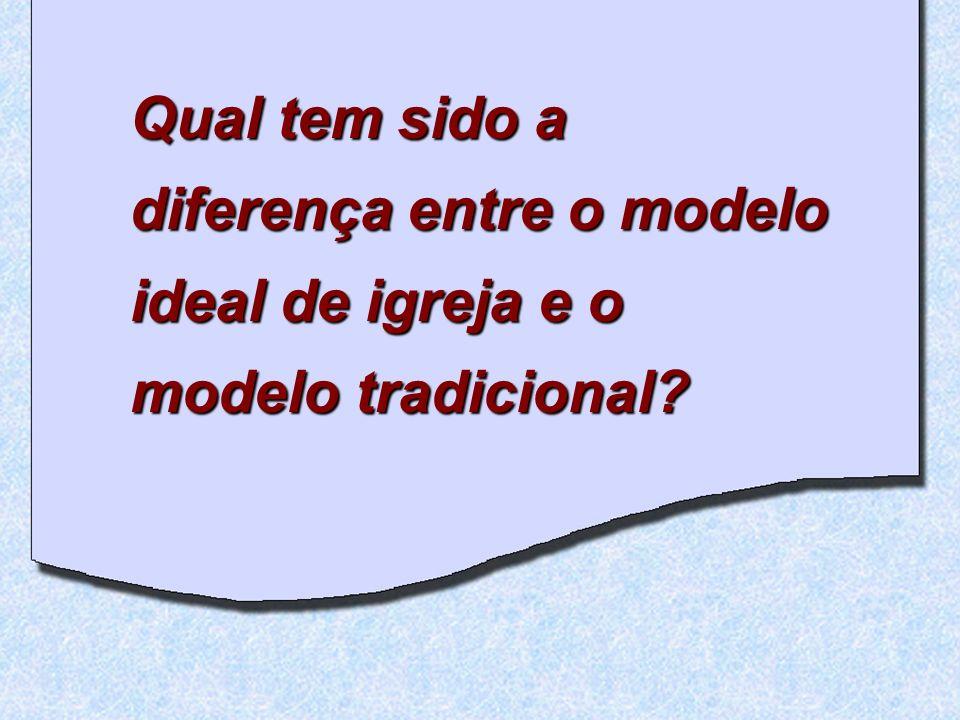 Qual tem sido a diferença entre o modelo ideal de igreja e o modelo tradicional?