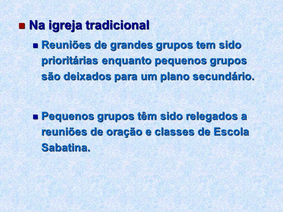 Na igreja tradicional Na igreja tradicional Reuniões de grandes grupos tem sido prioritárias enquanto pequenos grupos são deixados para um plano secun