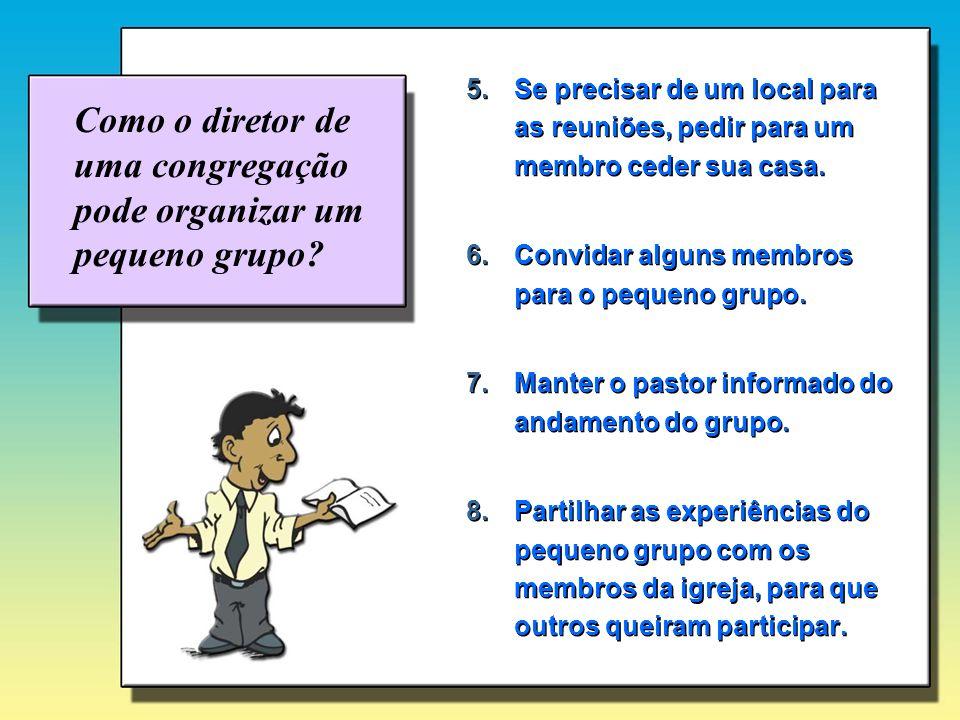 Como o diretor de uma congregação pode organizar um pequeno grupo? 5.Se precisar de um local para as reuniões, pedir para um membro ceder sua casa. 6.