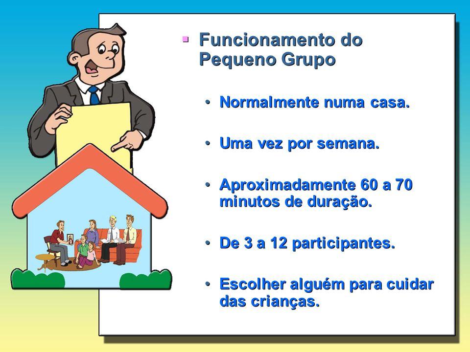 Funcionamento do Pequeno Grupo Normalmente numa casa. Uma vez por semana. Aproximadamente 60 a 70 minutos de duração. De 3 a 12 participantes. Escolhe