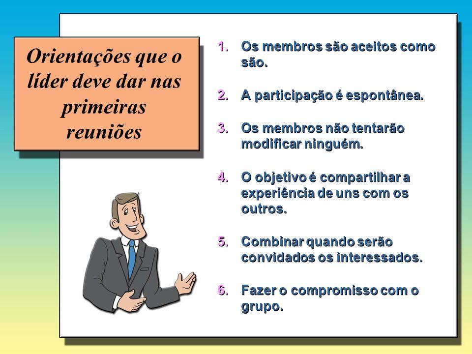 Orientações que o líder deve dar nas primeiras reuniões 1.Os membros são aceitos como são. 2.A participação é espontânea. 3.Os membros não tentarão mo