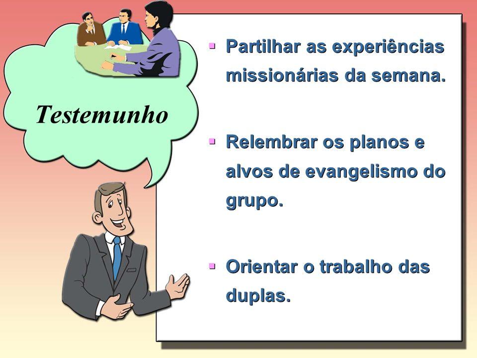 Partilhar as experiências missionárias da semana. Relembrar os planos e alvos de evangelismo do grupo. Orientar o trabalho das duplas. Partilhar as ex