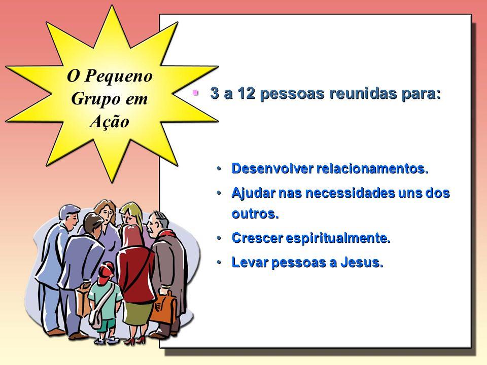 O Pequeno Grupo em Ação 3 a 12 pessoas reunidas para: Desenvolver relacionamentos. Ajudar nas necessidades uns dos outros. Crescer espiritualmente. Le